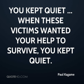 You kept quiet ... When these victims wanted your help to survive, you kept quiet.