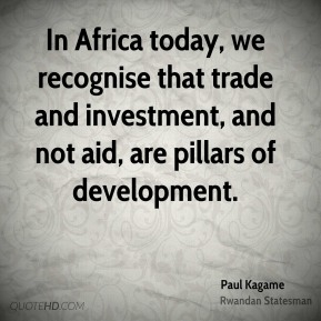 Paul Kagame - In Africa today, we recognise that trade and investment, and not aid, are pillars of development.