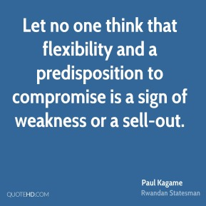 Paul Kagame - Let no one think that flexibility and a predisposition to compromise is a sign of weakness or a sell-out.