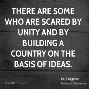 Paul Kagame - There are some who are scared by unity and by building a country on the basis of ideas.