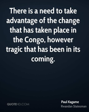 Paul Kagame - There is a need to take advantage of the change that has taken place in the Congo, however tragic that has been in its coming.