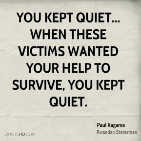 Paul Kagame - You kept quiet... When these victims wanted your help to survive, you kept quiet.