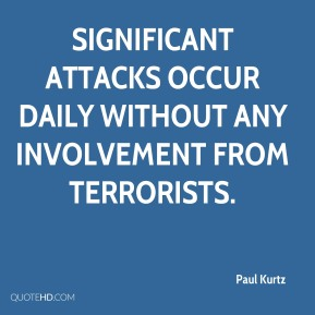 Paul Kurtz  - Significant attacks occur daily without any involvement from terrorists.