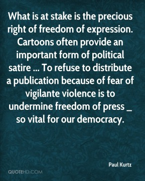 Paul Kurtz  - What is at stake is the precious right of freedom of expression. Cartoons often provide an important form of political satire ... To refuse to distribute a publication because of fear of vigilante violence is to undermine freedom of press _ so vital for our democracy.