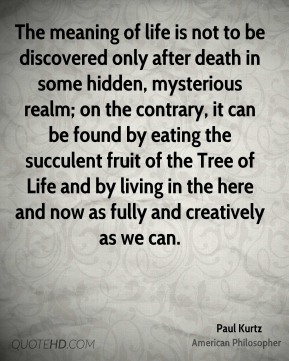 Paul Kurtz - The meaning of life is not to be discovered only after death in some hidden, mysterious realm; on the contrary, it can be found by eating the succulent fruit of the Tree of Life and by living in the here and now as fully and creatively as we can.