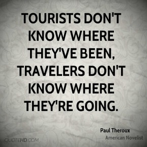Tourists don't know where they've been, travelers don't know where they're going.