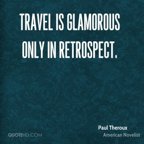 Travel is glamorous only in retrospect.