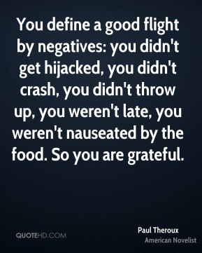 Paul Theroux - You define a good flight by negatives: you didn't get hijacked, you didn't crash, you didn't throw up, you weren't late, you weren't nauseated by the food. So you are grateful.
