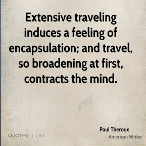 Paul Theroux  - Extensive traveling induces a feeling of encapsulation; and travel, so broadening at first, contracts the mind.