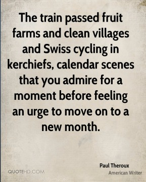 The train passed fruit farms and clean villages and Swiss cycling in kerchiefs, calendar scenes that you admire for a moment before feeling an urge to move on to a new month.