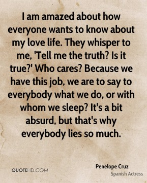 Penelope Cruz - I am amazed about how everyone wants to know about my love life. They whisper to me, 'Tell me the truth? Is it true?' Who cares? Because we have this job, we are to say to everybody what we do, or with whom we sleep? It's a bit absurd, but that's why everybody lies so much.