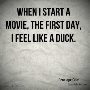 Penelope Cruz - When I start a movie, the first day, I feel like a duck.