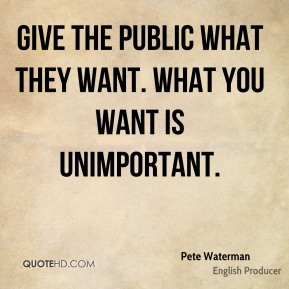 Give the public what they want. What you want is unimportant.