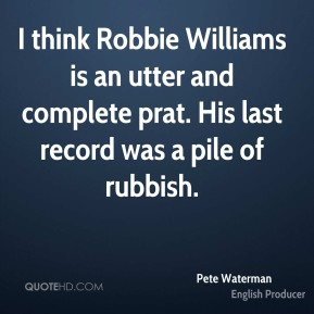 Pete Waterman - I think Robbie Williams is an utter and complete prat. His last record was a pile of rubbish.
