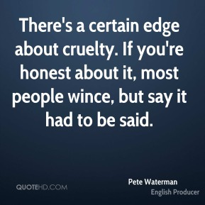 Pete Waterman - There's a certain edge about cruelty. If you're honest about it, most people wince, but say it had to be said.