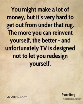 Peter Berg - You might make a lot of money, but it's very hard to get out from under that rug. The more you can reinvent yourself, the better - and unfortunately TV is designed not to let you redesign yourself.