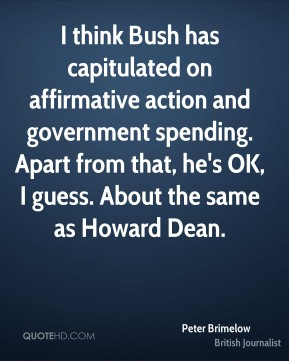 Peter Brimelow - I think Bush has capitulated on affirmative action and government spending. Apart from that, he's OK, I guess. About the same as Howard Dean.