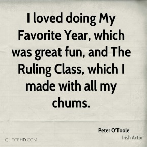 I loved doing My Favorite Year, which was great fun, and The Ruling Class, which I made with all my chums.