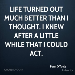 Life turned out much better than I thought. I knew after a little while that I could act.