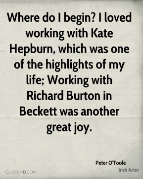Where do I begin? I loved working with Kate Hepburn, which was one of the highlights of my life; Working with Richard Burton in Beckett was another great joy.