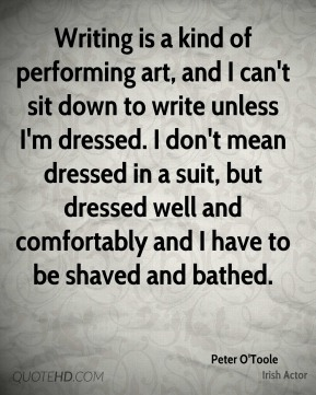 Peter O'Toole - Writing is a kind of performing art, and I can't sit down to write unless I'm dressed. I don't mean dressed in a suit, but dressed well and comfortably and I have to be shaved and bathed.