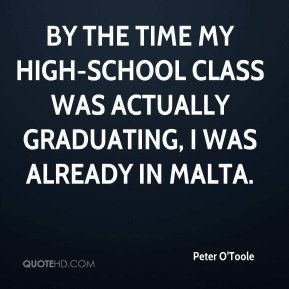 Peter O'Toole  - By the time my high-school class was actually graduating, I was already in Malta.