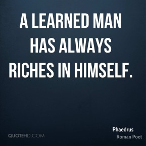 A learned man has always riches in himself.