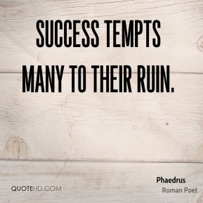Phaedrus - Success tempts many to their ruin.