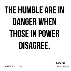 The humble are in danger when those in power disagree.