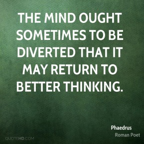 The mind ought sometimes to be diverted that it may return to better thinking.