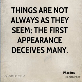 Phaedrus - Things are not always as they seem; the first appearance deceives many.