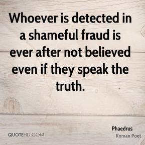 Phaedrus - Whoever is detected in a shameful fraud is ever after not believed even if they speak the truth.