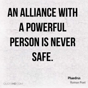 An alliance with a powerful person is never safe.
