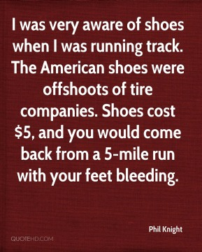 Phil Knight  - I was very aware of shoes when I was running track. The American shoes were offshoots of tire companies. Shoes cost $5, and you would come back from a 5-mile run with your feet bleeding.