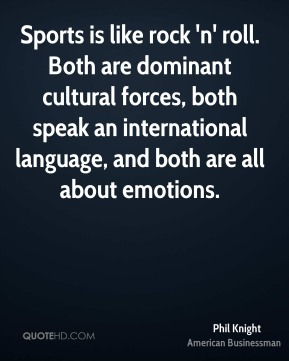 Phil Knight - Sports is like rock 'n' roll. Both are dominant cultural forces, both speak an international language, and both are all about emotions.