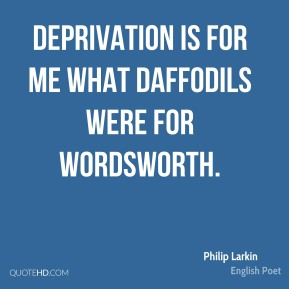 Deprivation is for me what daffodils were for Wordsworth.