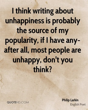 I think writing about unhappiness is probably the source of my popularity, if I have any-after all, most people are unhappy, don't you think?