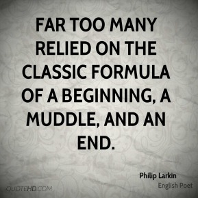 Philip Larkin  - Far too many relied on the classic formula of a beginning, a muddle, and an end.