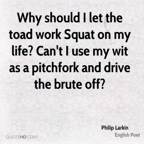 Philip Larkin  - Why should I let the toad work Squat on my life? Can't I use my wit as a pitchfork and drive the brute off?