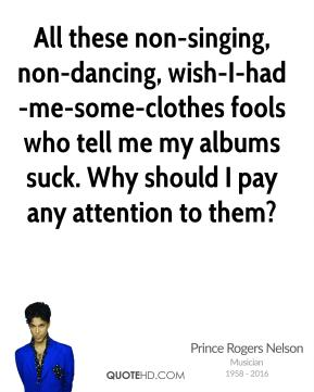All these non-singing, non-dancing, wish-I-had-me-some-clothes fools who tell me my albums suck. Why should I pay any attention to them?