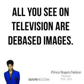 All you see on television are debased images.