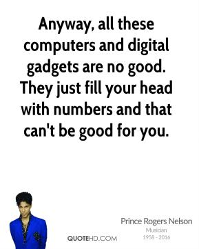 Prince Rogers Nelson - Anyway, all these computers and digital gadgets are no good. They just fill your head with numbers and that can't be good for you.