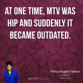 Prince Rogers Nelson - At one time, MTV was hip and suddenly it became outdated.