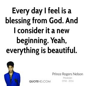Prince Rogers Nelson - Every day I feel is a blessing from God. And I consider it a new beginning. Yeah, everything is beautiful.