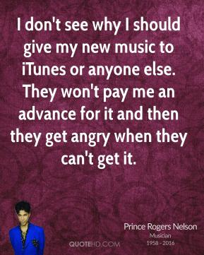 Prince Rogers Nelson - I don't see why I should give my new music to iTunes or anyone else. They won't pay me an advance for it and then they get angry when they can't get it.