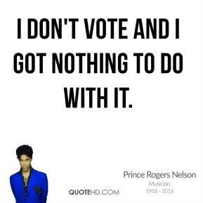Prince Rogers Nelson - I don't vote and I got nothing to do with it.