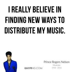 Prince Rogers Nelson - I really believe in finding new ways to distribute my music.