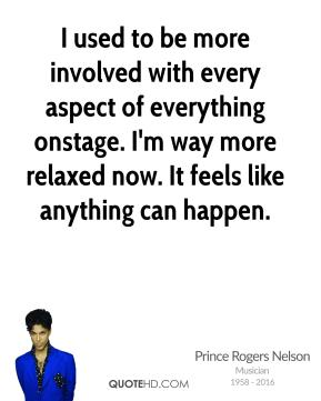 Prince Rogers Nelson - I used to be more involved with every aspect of everything onstage. I'm way more relaxed now. It feels like anything can happen.