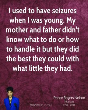 Prince Rogers Nelson - I used to have seizures when I was young. My mother and father didn't know what to do or how to handle it but they did the best they could with what little they had.