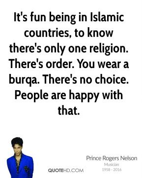 Prince Rogers Nelson - It's fun being in Islamic countries, to know there's only one religion. There's order. You wear a burqa. There's no choice. People are happy with that.